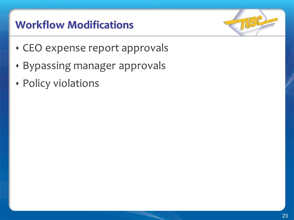 23 Workflow Modifications  CEO expense report approvals  Bypassing manager approvals  Policy violations