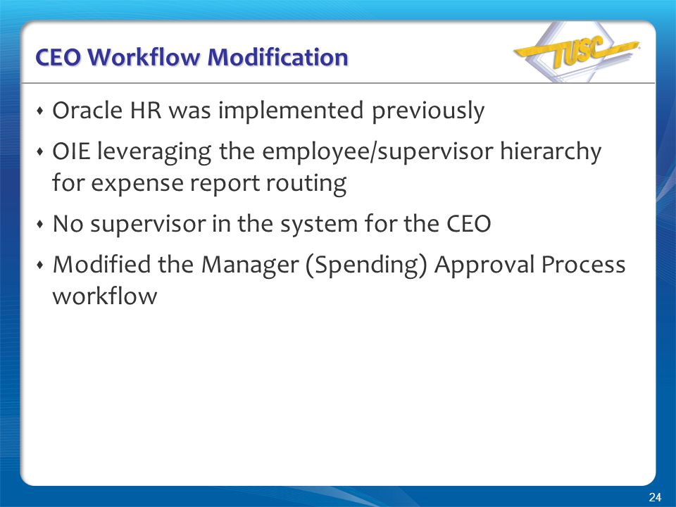 24 CEO Workflow Modification  Oracle HR was implemented previously  OIE leveraging the employee/supervisor hierarchy for expense report routing  No supervisor in the system for the CEO  Modified the Manager (Spending) Approval Process workflow