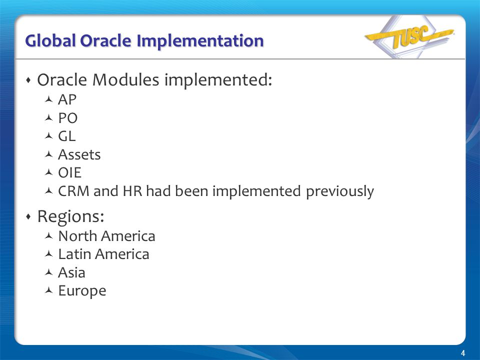 4 Global Oracle Implementation  Oracle Modules implemented: AP PO GL Assets OIE CRM and HR had been implemented previously  Regions: North America Latin America Asia Europe