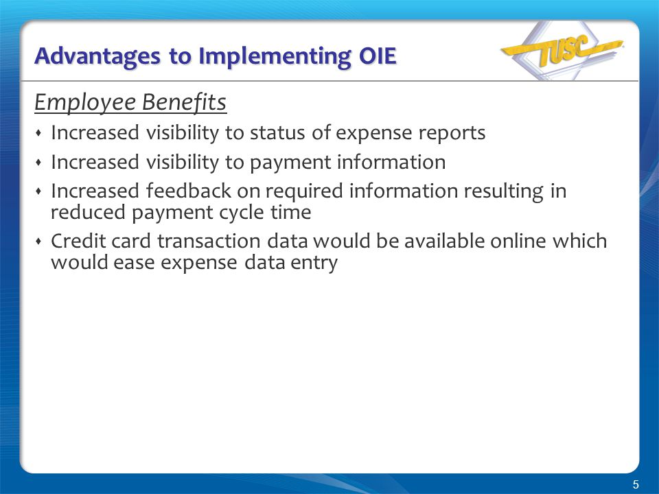 5 Advantages to Implementing OIE Employee Benefits  Increased visibility to status of expense reports  Increased visibility to payment information  Increased feedback on required information resulting in reduced payment cycle time  Credit card transaction data would be available online which would ease expense data entry