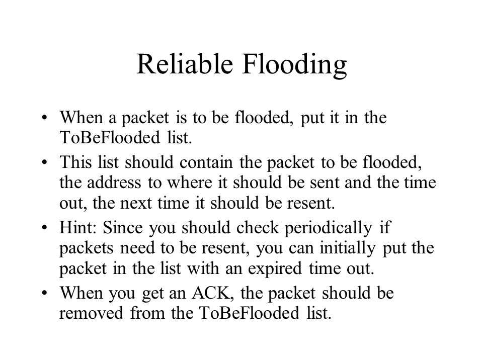 Reliable Flooding When a packet is to be flooded, put it in the ToBeFlooded list. This list should contain the packet to be flooded, the address to wh