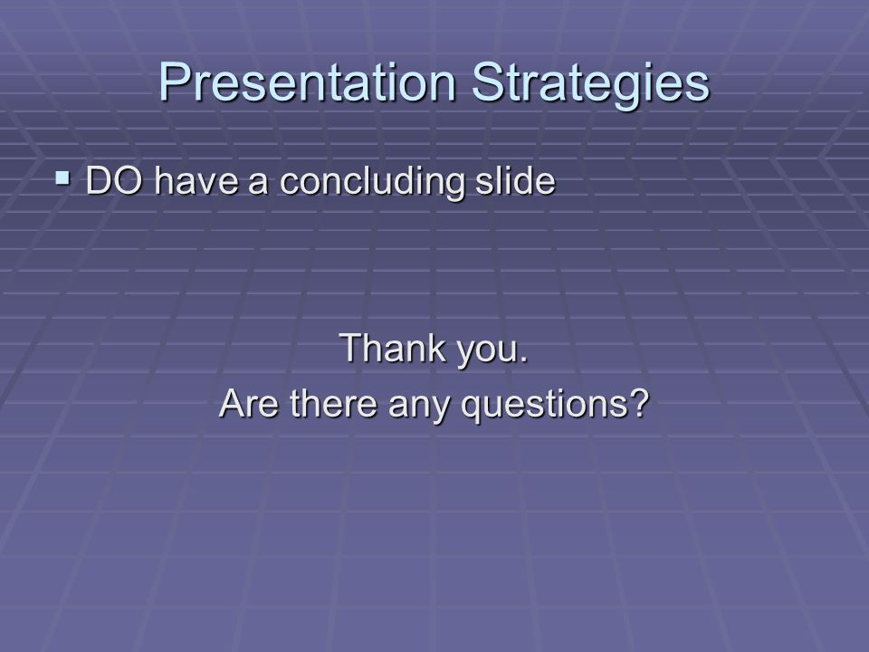Presentation Strategies  DO have a concluding slide Thank you. Are there any questions?
