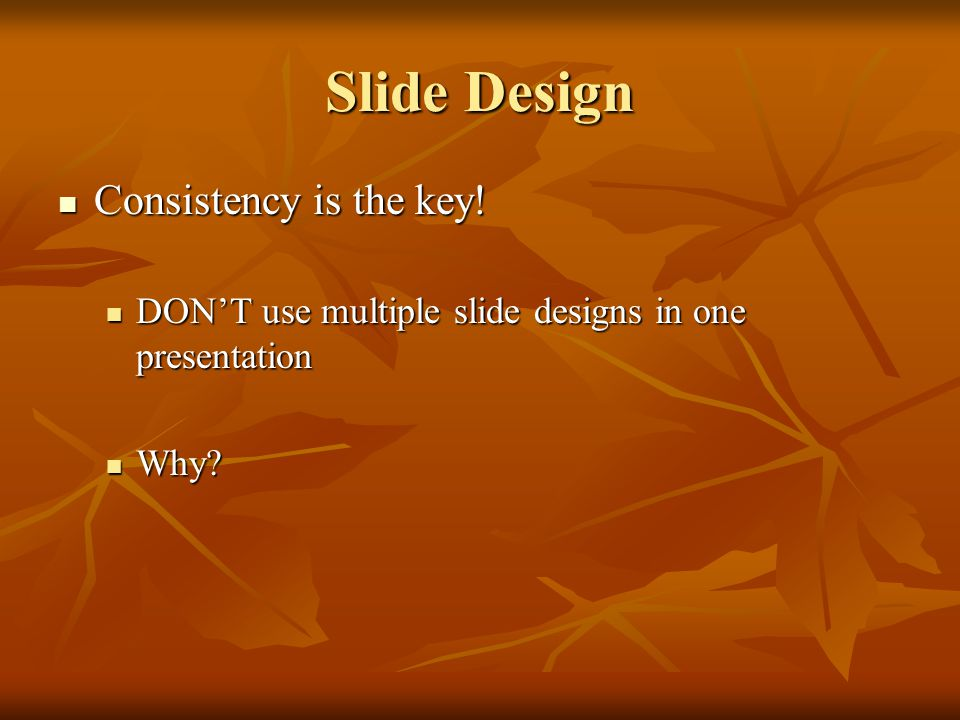Slide Design Consistency is the key. Consistency is the key.