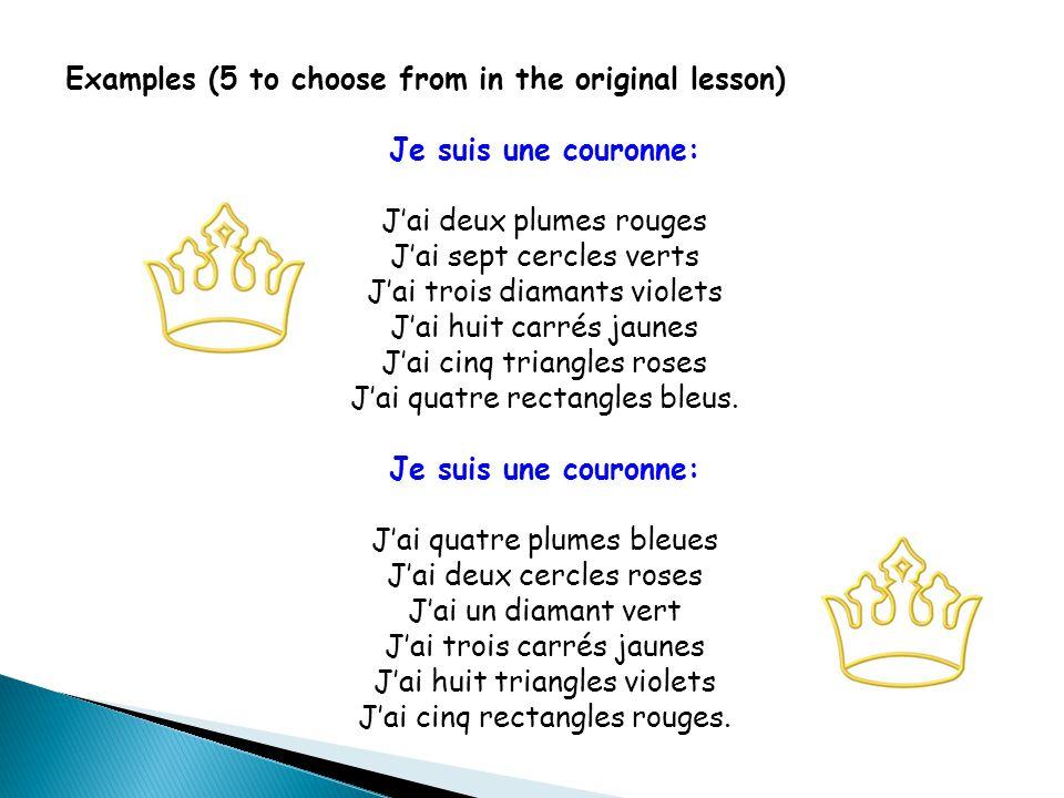 Examples (5 to choose from in the original lesson) Je suis une couronne: J'ai deux plumes rouges J'ai sept cercles verts J'ai trois diamants violets J