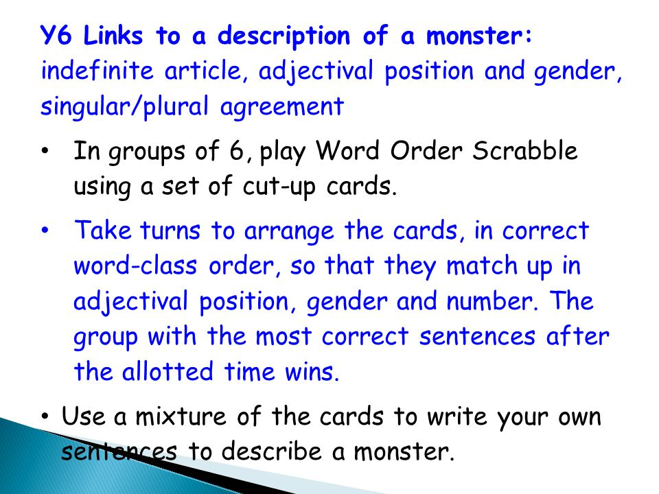 Y6 Links to a description of a monster: indefinite article, adjectival position and gender, singular/plural agreement In groups of 6, play Word Order Scrabble using a set of cut-up cards.