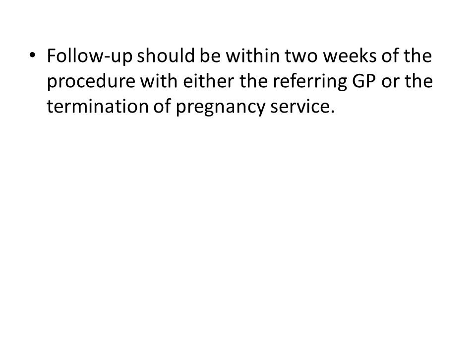 Follow-up should be within two weeks of the procedure with either the referring GP or the termination of pregnancy service.