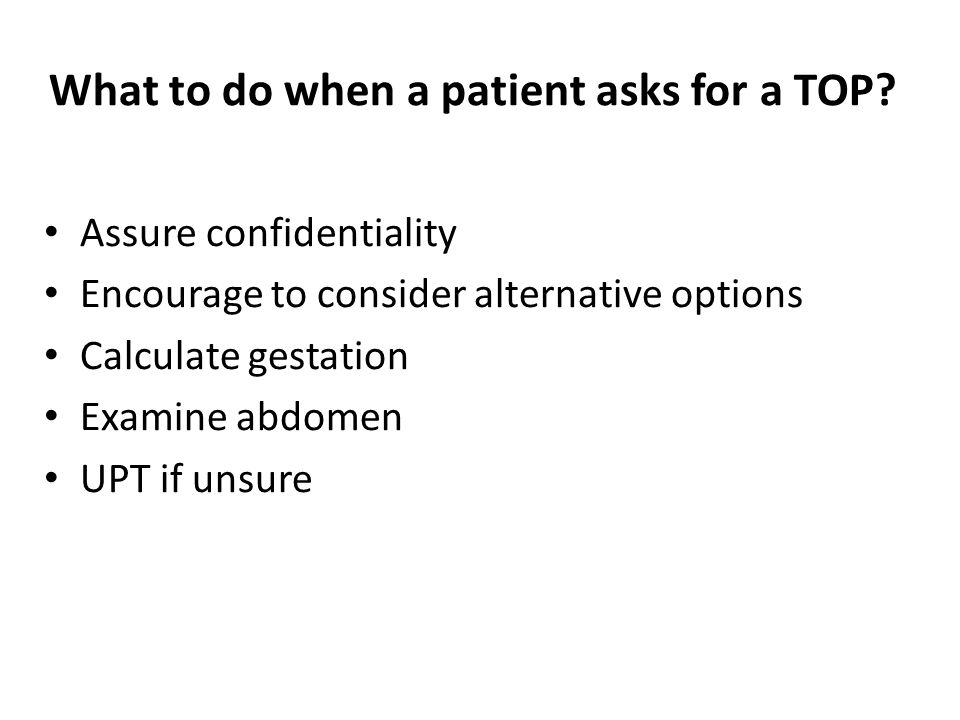 What to do when a patient asks for a TOP? Assure confidentiality Encourage to consider alternative options Calculate gestation Examine abdomen UPT if