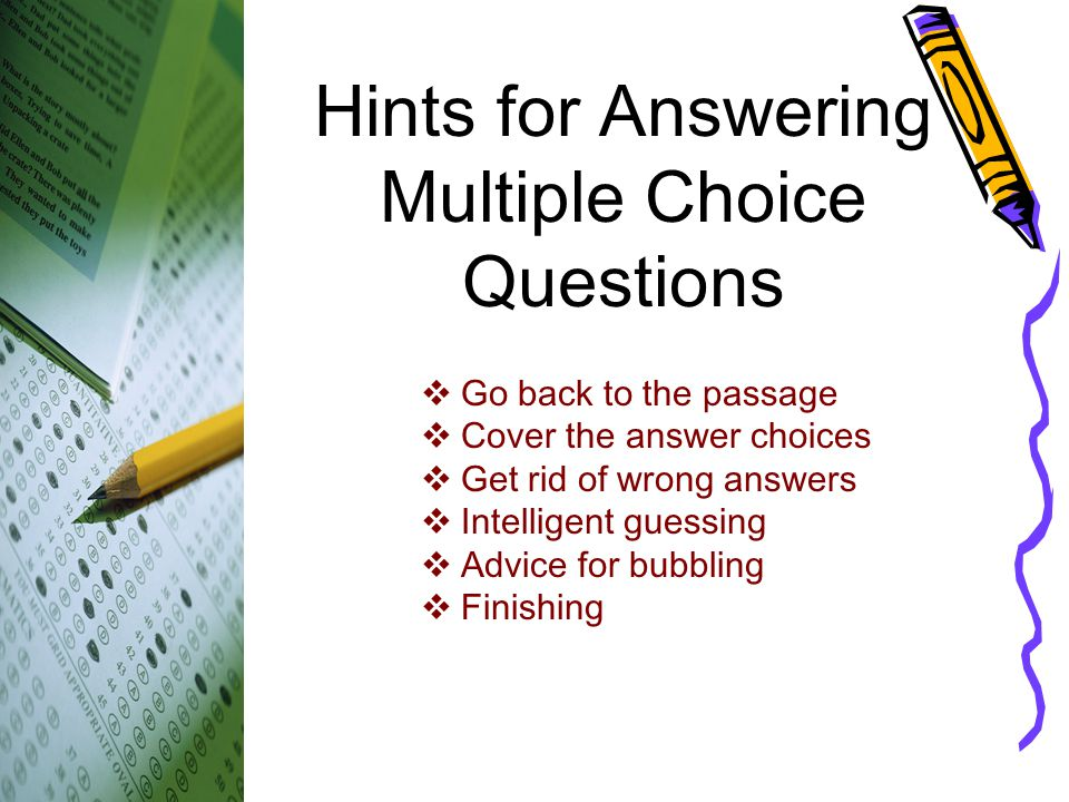 Hints for Answering Multiple Choice Questions  Go back to the passage  Cover the answer choices  Get rid of wrong answers  Intelligent guessing 