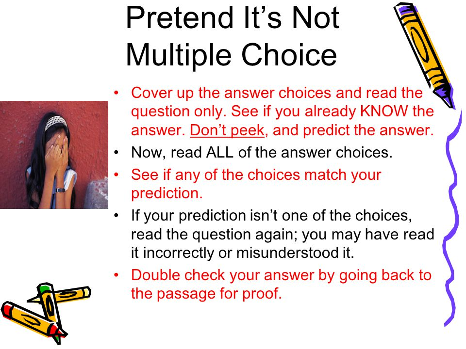 Pretend It's Not Multiple Choice Cover up the answer choices and read the question only. See if you already KNOW the answer. Don't peek, and predict t
