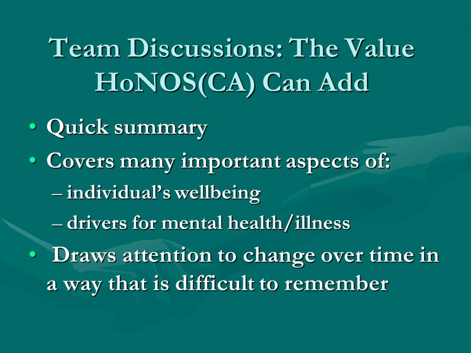 Use of HoNOS HoNOS is not a decision making tool BUTHoNOS is not a decision making tool BUT It is a tool for helping to make good decisions.It is a tool for helping to make good decisions.
