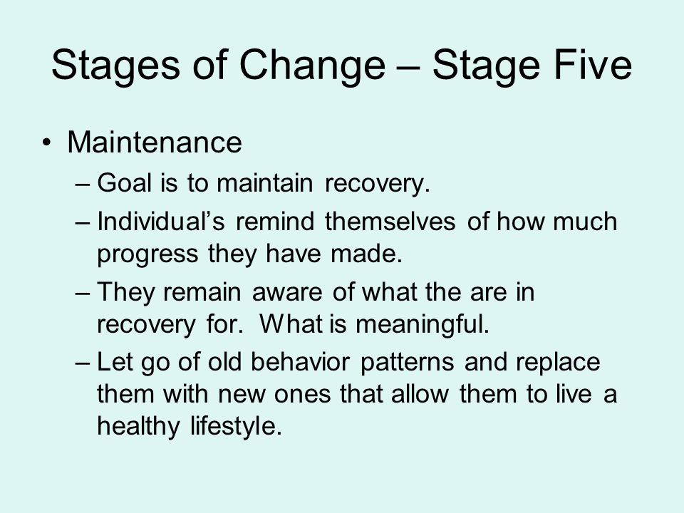 Stages of Change – Stage Five Maintenance –Goal is to maintain recovery.