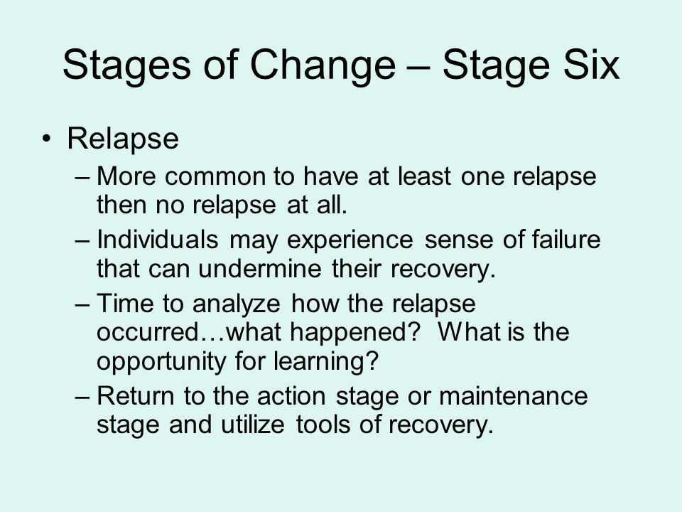 Stages of Change – Stage Six Relapse –More common to have at least one relapse then no relapse at all.