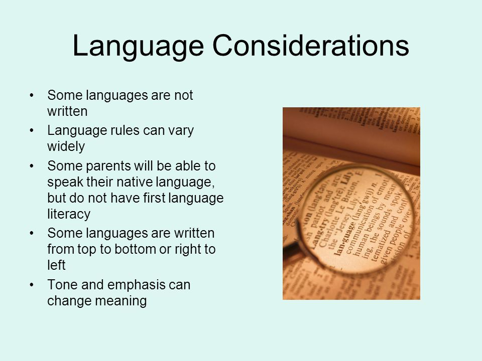 Language Considerations Some languages are not written Language rules can vary widely Some parents will be able to speak their native language, but do not have first language literacy Some languages are written from top to bottom or right to left Tone and emphasis can change meaning