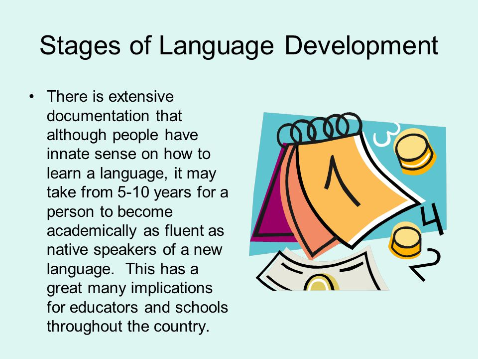 Stages of Language Development There is extensive documentation that although people have innate sense on how to learn a language, it may take from 5-10 years for a person to become academically as fluent as native speakers of a new language.