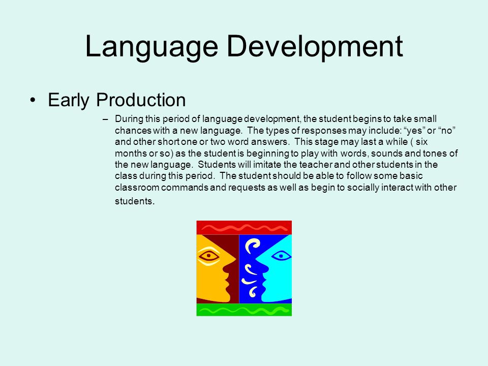 Language Development Early Production –During this period of language development, the student begins to take small chances with a new language.