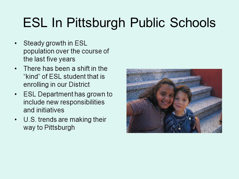 ESL In Pittsburgh Public Schools Steady growth in ESL population over the course of the last five years There has been a shift in the kind of ESL student that is enrolling in our District ESL Department has grown to include new responsibilities and initiatives U.S.