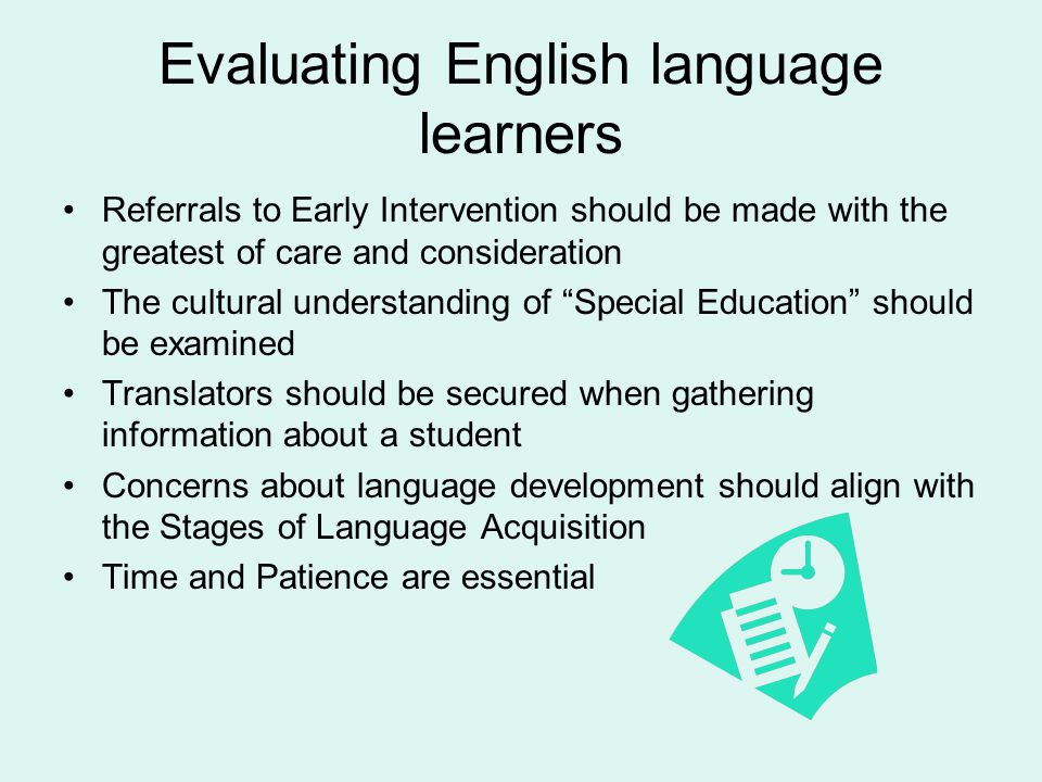 Evaluating English language learners Referrals to Early Intervention should be made with the greatest of care and consideration The cultural understanding of Special Education should be examined Translators should be secured when gathering information about a student Concerns about language development should align with the Stages of Language Acquisition Time and Patience are essential