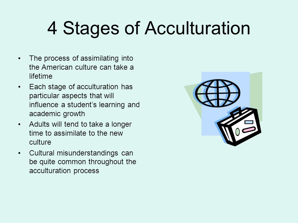 4 Stages of Acculturation The process of assimilating into the American culture can take a lifetime Each stage of acculturation has particular aspects that will influence a student's learning and academic growth Adults will tend to take a longer time to assimilate to the new culture Cultural misunderstandings can be quite common throughout the acculturation process