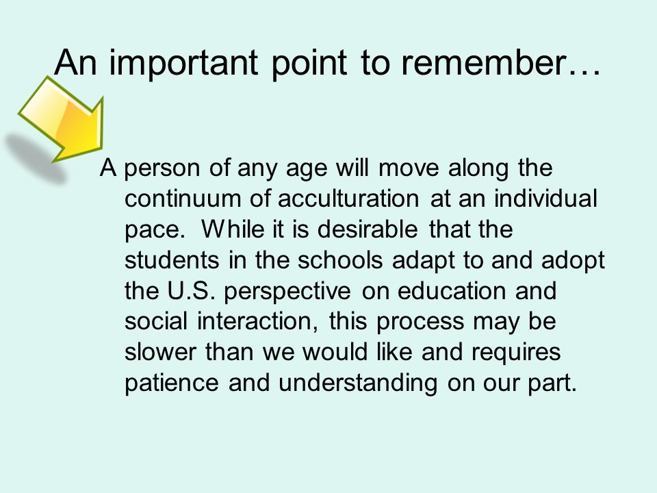 An important point to remember… A person of any age will move along the continuum of acculturation at an individual pace.