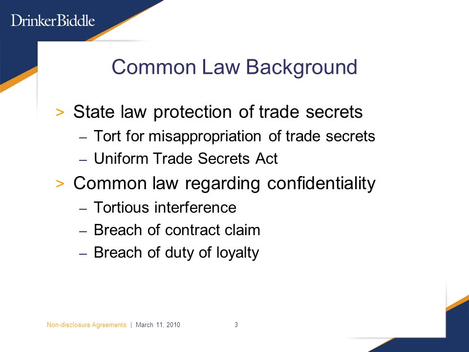 Non-disclosure Agreements | March 11, 20103 Common Law Background > State law protection of trade secrets – Tort for misappropriation of trade secrets – Uniform Trade Secrets Act > Common law regarding confidentiality – Tortious interference – Breach of contract claim – Breach of duty of loyalty