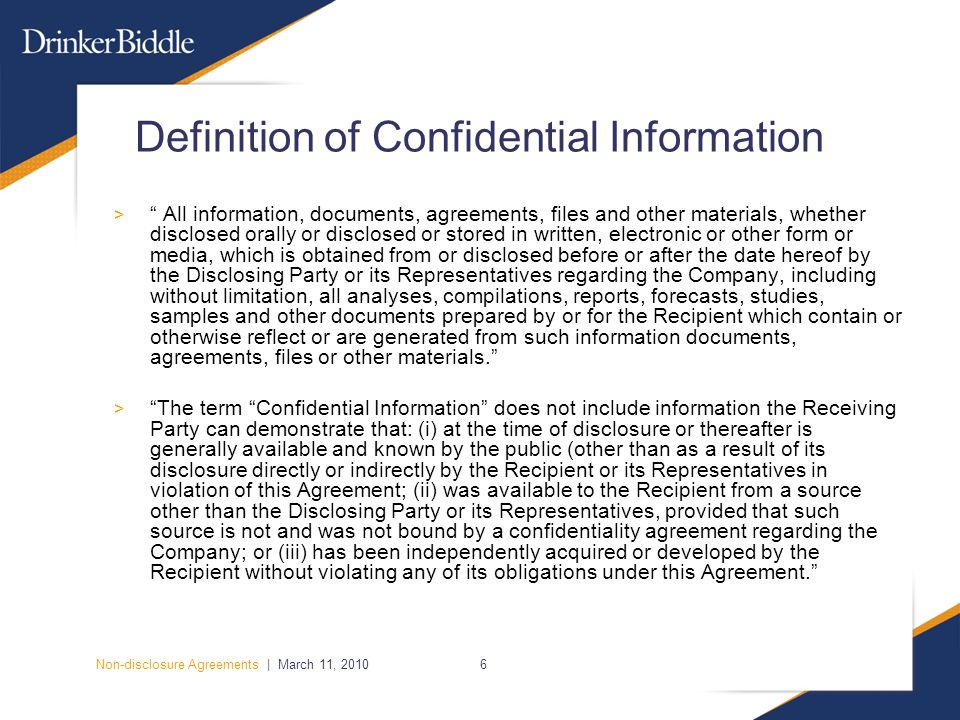 Non-disclosure Agreements | March 11, 20106 Definition of Confidential Information > All information, documents, agreements, files and other materials, whether disclosed orally or disclosed or stored in written, electronic or other form or media, which is obtained from or disclosed before or after the date hereof by the Disclosing Party or its Representatives regarding the Company, including without limitation, all analyses, compilations, reports, forecasts, studies, samples and other documents prepared by or for the Recipient which contain or otherwise reflect or are generated from such information documents, agreements, files or other materials. > The term Confidential Information does not include information the Receiving Party can demonstrate that: (i) at the time of disclosure or thereafter is generally available and known by the public (other than as a result of its disclosure directly or indirectly by the Recipient or its Representatives in violation of this Agreement; (ii) was available to the Recipient from a source other than the Disclosing Party or its Representatives, provided that such source is not and was not bound by a confidentiality agreement regarding the Company; or (iii) has been independently acquired or developed by the Recipient without violating any of its obligations under this Agreement.