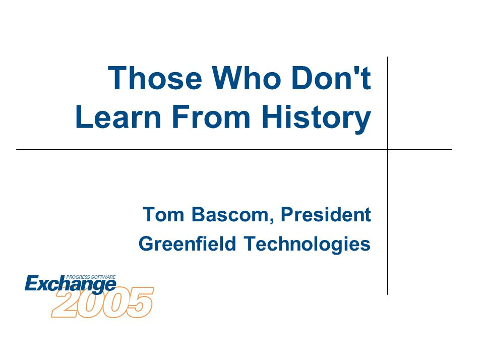 Those Who Don t Learn From History Tom Bascom, President Greenfield Technologies