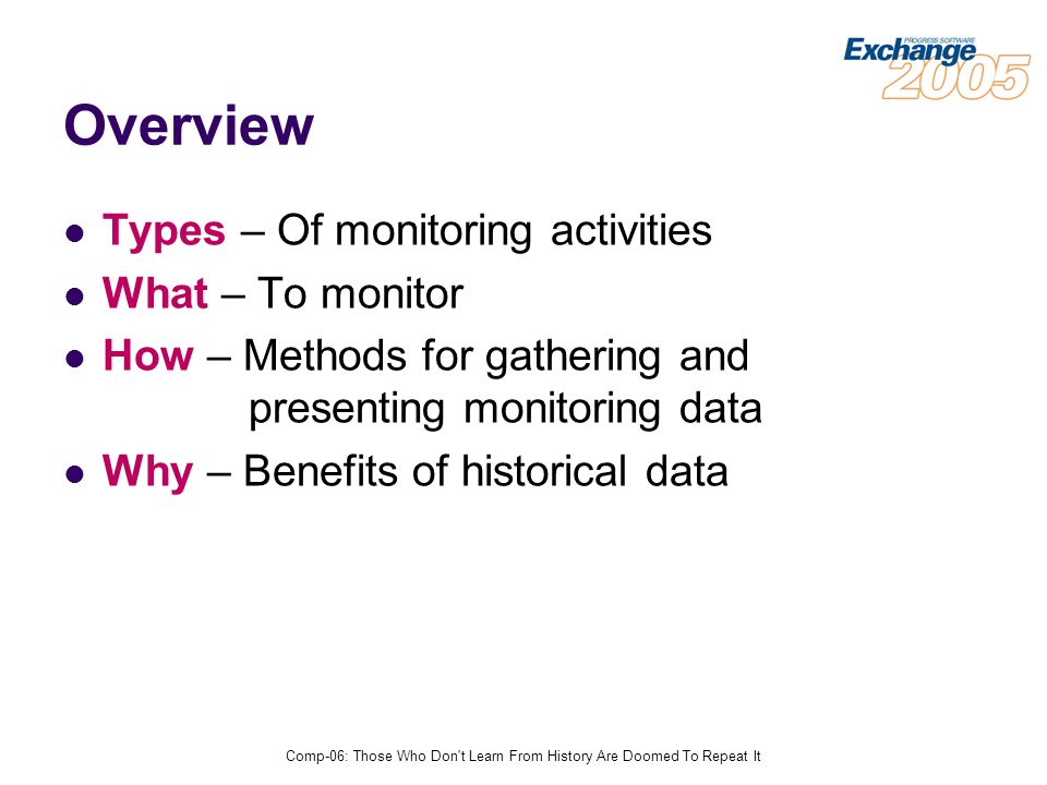 Comp-06: Those Who Don t Learn From History Are Doomed To Repeat It Overview Types – Of monitoring activities What – To monitor How – Methods for gathering and presenting monitoring data Why – Benefits of historical data