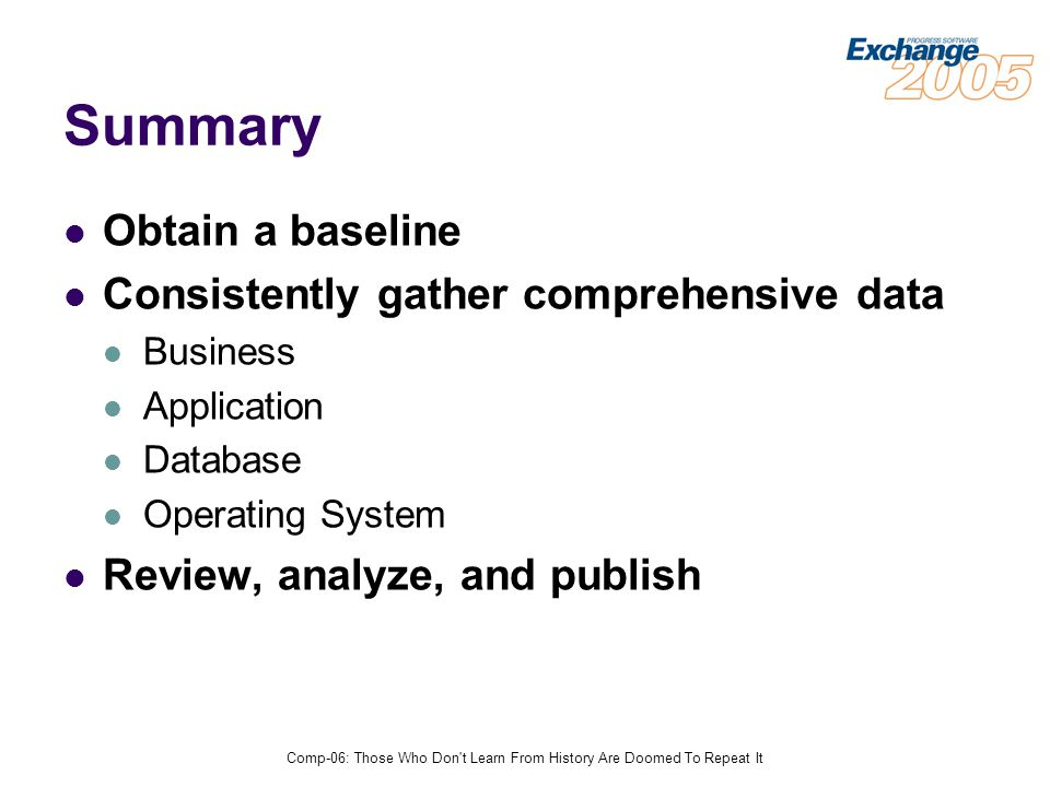 Comp-06: Those Who Don t Learn From History Are Doomed To Repeat It Summary Obtain a baseline Consistently gather comprehensive data Business Application Database Operating System Review, analyze, and publish