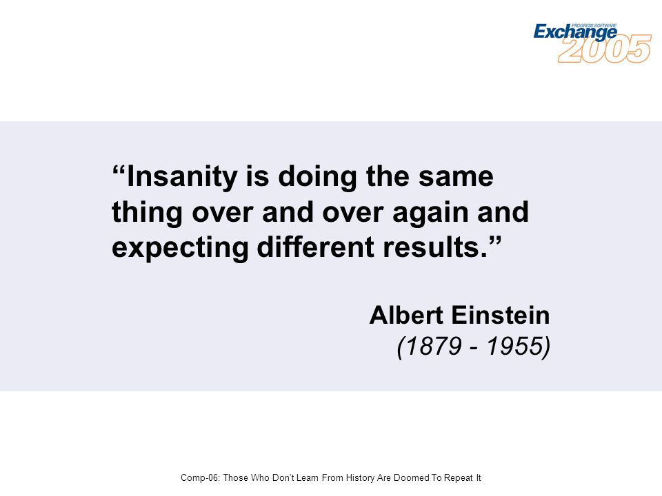 Comp-06: Those Who Don t Learn From History Are Doomed To Repeat It Insanity is doing the same thing over and over again and expecting different results. Albert Einstein (1879 - 1955)
