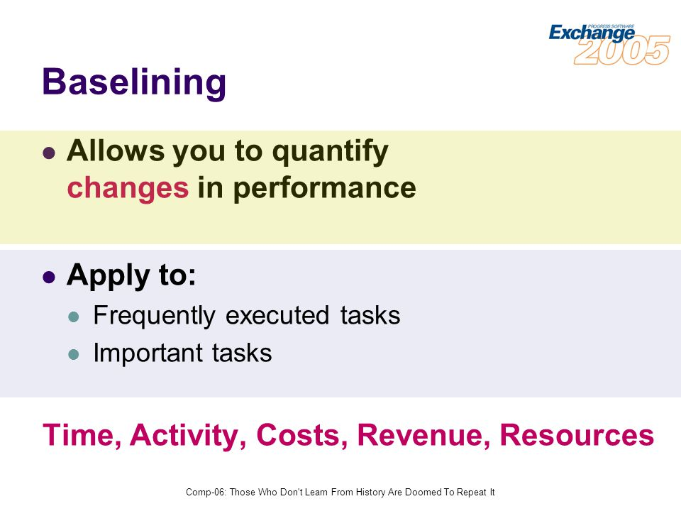 Comp-06: Those Who Don t Learn From History Are Doomed To Repeat It Baselining Allows you to quantify changes in performance Apply to: Frequently executed tasks Important tasks Time, Activity, Costs, Revenue, Resources