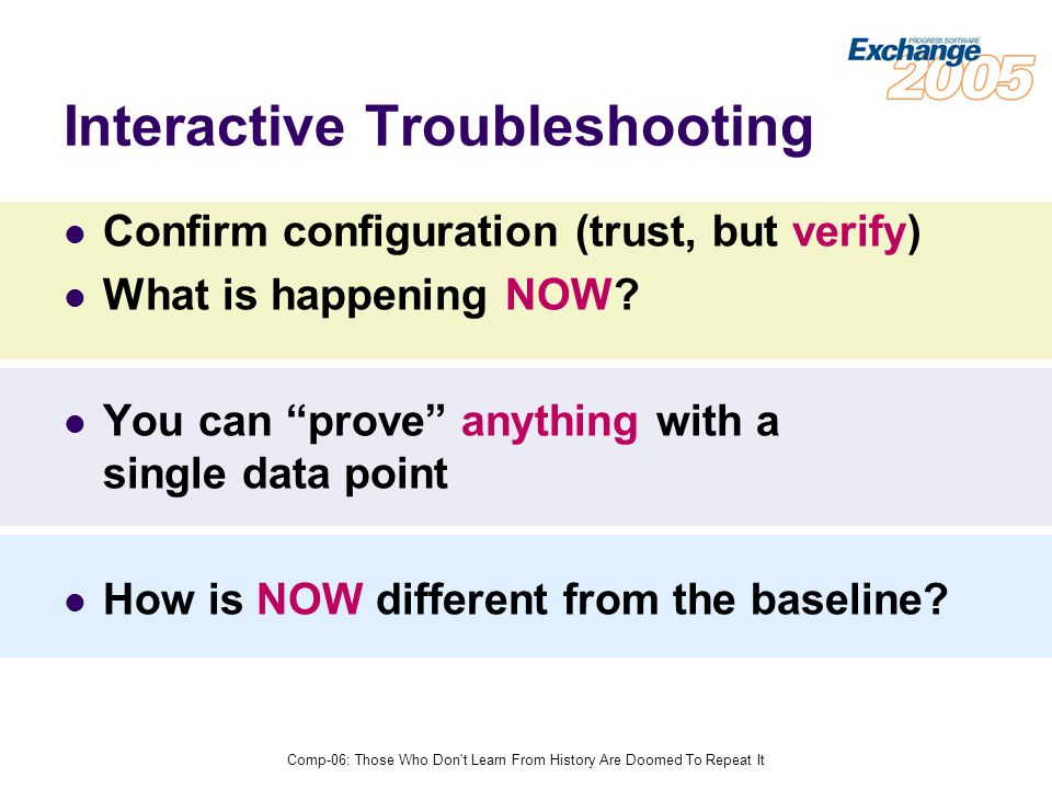 Comp-06: Those Who Don t Learn From History Are Doomed To Repeat It Interactive Troubleshooting Confirm configuration (trust, but verify) What is happening NOW.