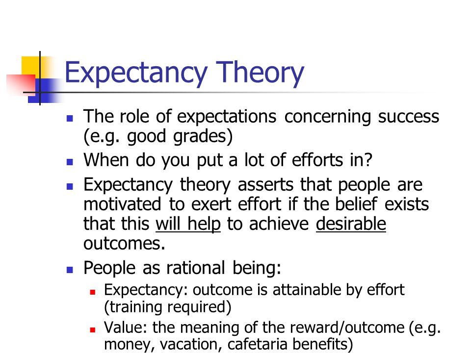 Expectancy Theory The role of expectations concerning success (e.g. good grades) When do you put a lot of efforts in? Expectancy theory asserts that p