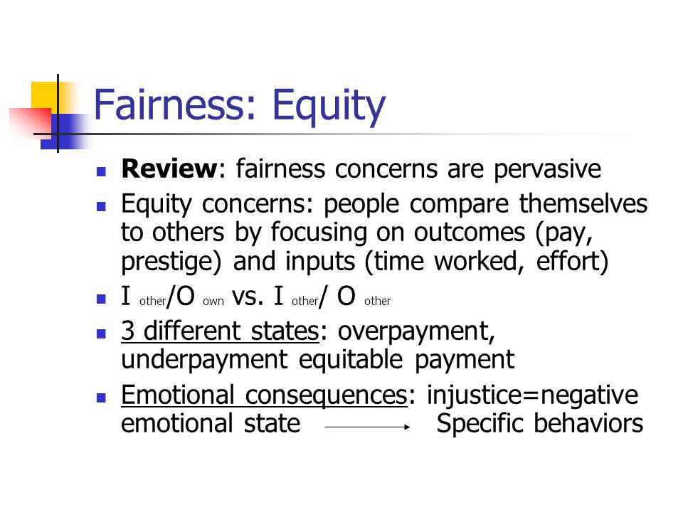 Fairness: Equity Review: fairness concerns are pervasive Equity concerns: people compare themselves to others by focusing on outcomes (pay, prestige)