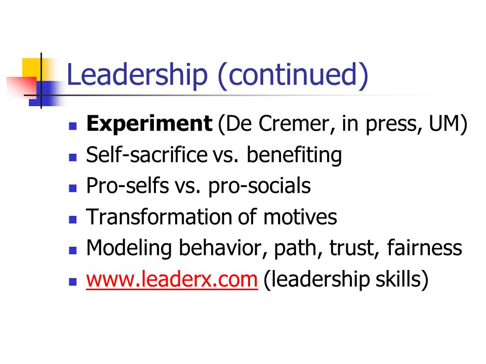 Leadership (continued) Experiment (De Cremer, in press, UM) Self-sacrifice vs. benefiting Pro-selfs vs. pro-socials Transformation of motives Modeling