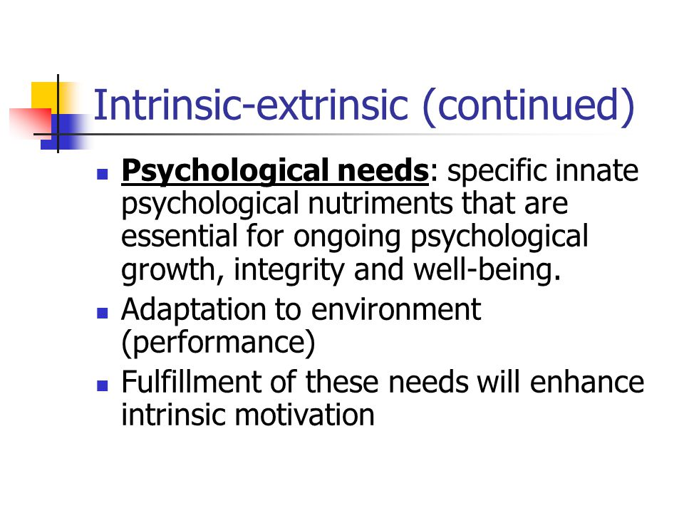 Intrinsic-extrinsic (continued) Psychological needs: specific innate psychological nutriments that are essential for ongoing psychological growth, int