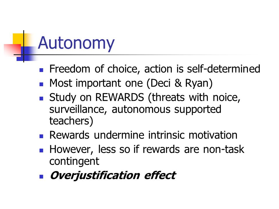 Autonomy Freedom of choice, action is self-determined Most important one (Deci & Ryan) Study on REWARDS (threats with noice, surveillance, autonomous