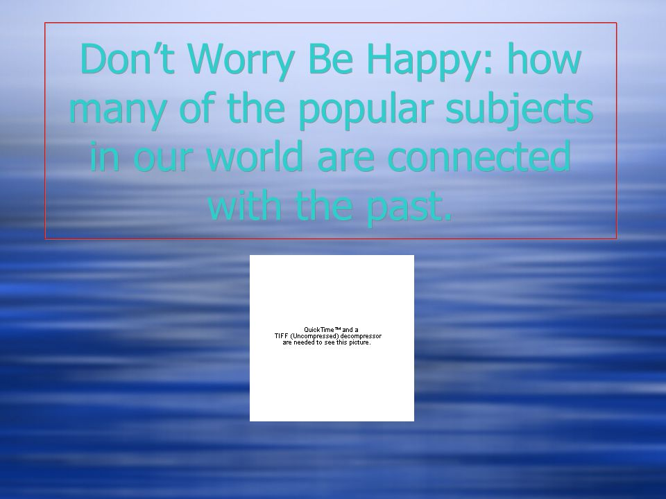 Don't Worry Be Happy: how many of the popular subjects in our world are connected with the past.