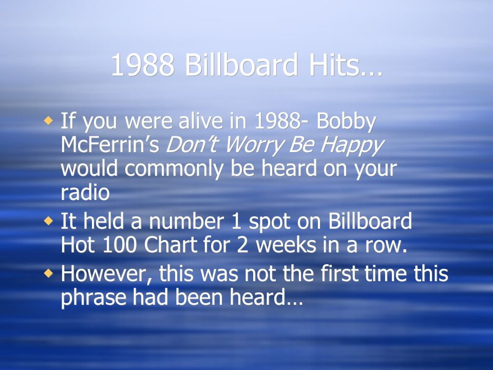1988 Billboard Hits…  If you were alive in 1988- Bobby McFerrin's Don't Worry Be Happy would commonly be heard on your radio  It held a number 1 spot on Billboard Hot 100 Chart for 2 weeks in a row.