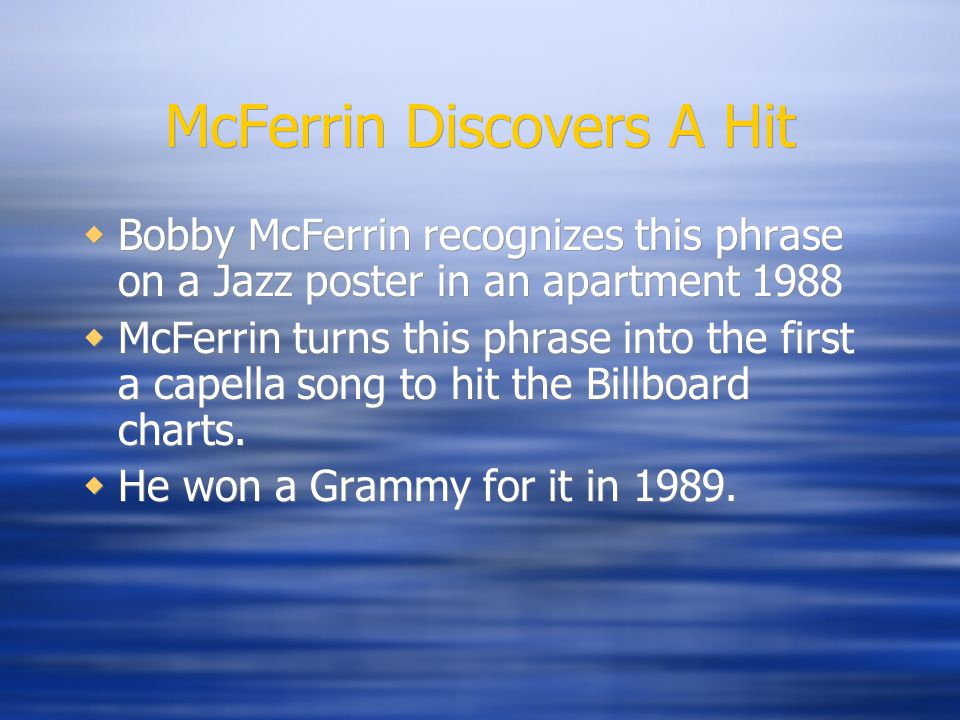 McFerrin Discovers A Hit  Bobby McFerrin recognizes this phrase on a Jazz poster in an apartment 1988  McFerrin turns this phrase into the first a capella song to hit the Billboard charts.