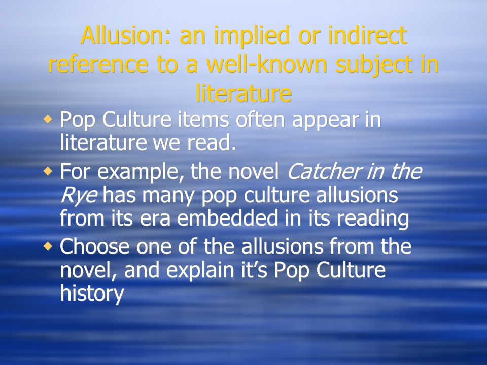Allusion: an implied or indirect reference to a well-known subject in literature  Pop Culture items often appear in literature we read.