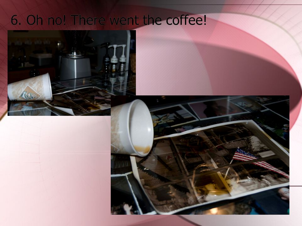 6. Oh no! There went the coffee!