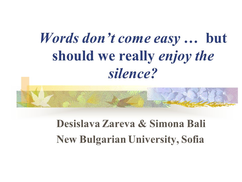 Words don't come easy … but should we really enjoy the silence? Desislava Zareva & Simona Bali New Bulgarian University, Sofia