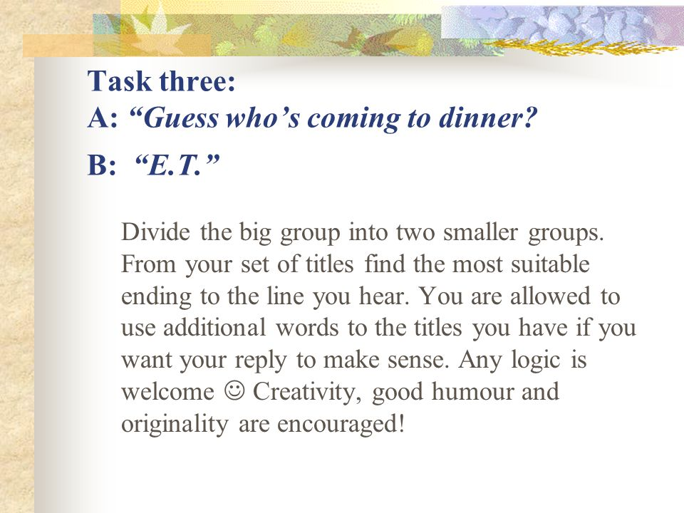 "Task three: A: ""Guess who's coming to dinner? B: ""E.T."" Divide the big group into two smaller groups. From your set of titles find the most suitable e"