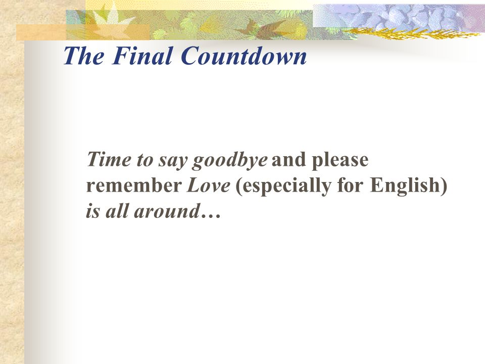 The Final Countdown Time to say goodbye and please remember Love (especially for English) is all around…