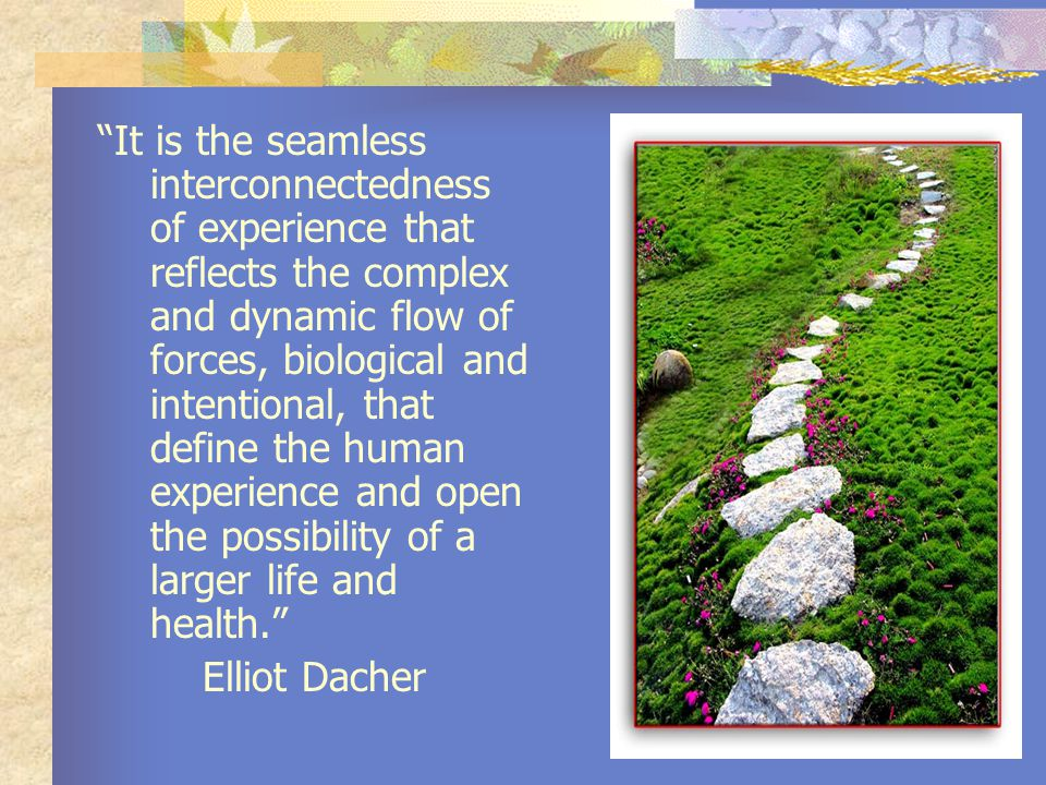 It is the seamless interconnectedness of experience that reflects the complex and dynamic flow of forces, biological and intentional, that define the human experience and open the possibility of a larger life and health. Elliot Dacher