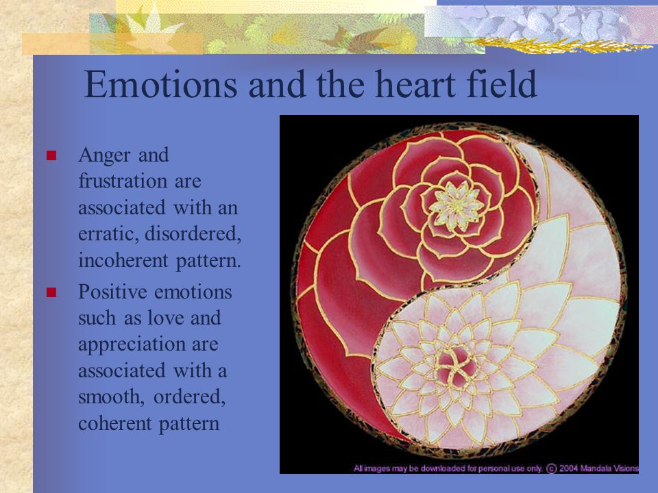 Emotions and the heart field Anger and frustration are associated with an erratic, disordered, incoherent pattern.