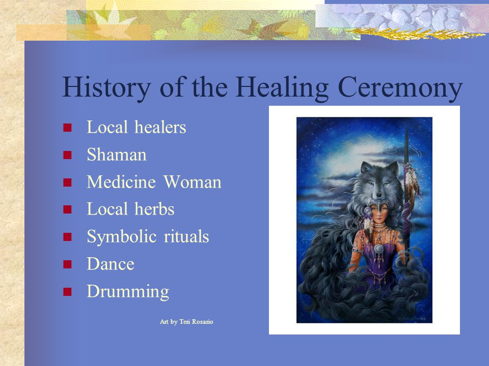 History of the Healing Ceremony Local healers Shaman Medicine Woman Local herbs Symbolic rituals Dance Drumming Art by Teri Rosario
