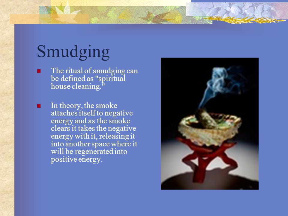 Smudging The ritual of smudging can be defined as spiritual house cleaning. In theory, the smoke attaches itself to negative energy and as the smoke clears it takes the negative energy with it, releasing it into another space where it will be regenerated into positive energy.
