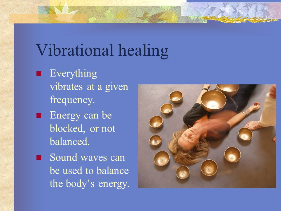 Vibrational healing Everything vibrates at a given frequency.
