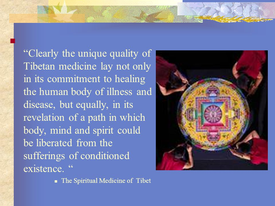 Clearly the unique quality of Tibetan medicine lay not only in its commitment to healing the human body of illness and disease, but equally, in its revelation of a path in which body, mind and spirit could be liberated from the sufferings of conditioned existence.